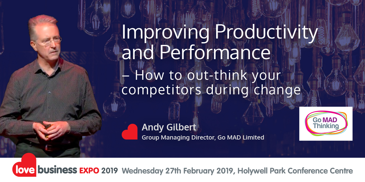 """""""Improving Productivity & Performance"""" – How to out-think your competitors during change. - Andy Gilbert, Go MAD Thinking Limited - 12:50pm - 13:10pm @ Love Business EXPO 2019"""